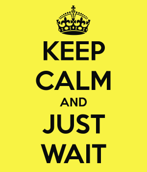 Keep calm & wait